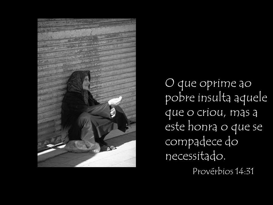 O que oprime ao pobre insulta aquele que o criou, mas a este honra o que se compadece do necessitado.