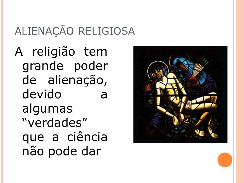 ALIENAÇÃO RELIGIOSA A religião tem grande poder de alienação, devido a algumas verdades que a ciência não pode dar.
