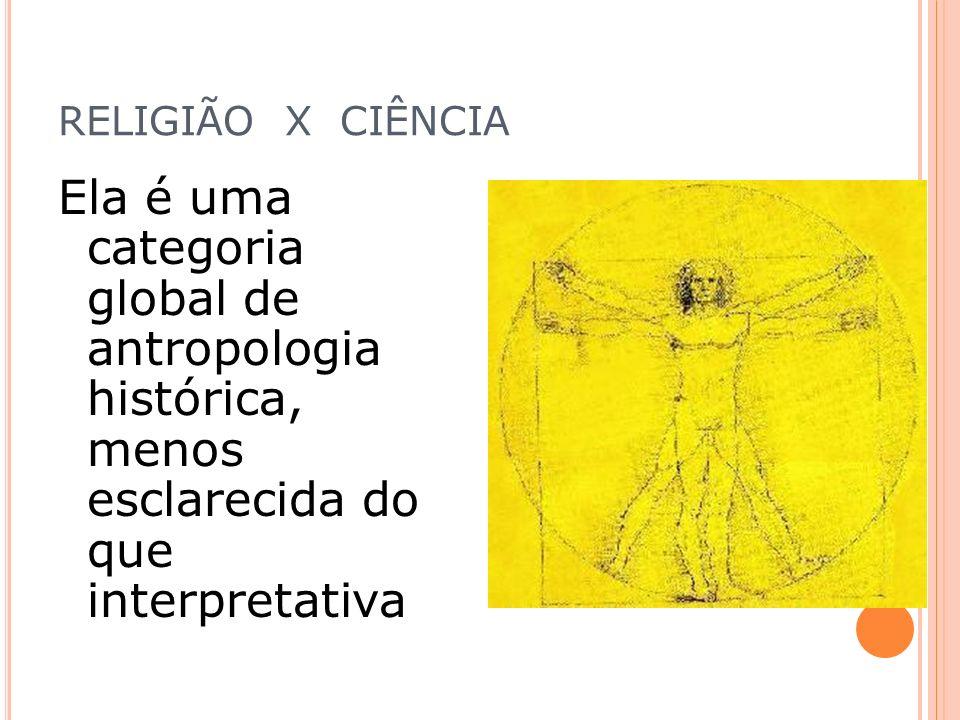 RELIGIÃO X CIÊNCIA Ela é uma categoria global de antropologia histórica, menos esclarecida do que interpretativa.