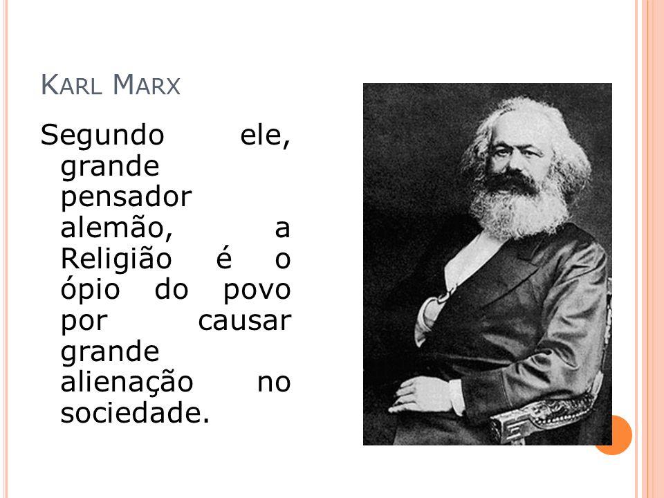Karl Marx Segundo ele, grande pensador alemão, a Religião é o ópio do povo por causar grande alienação no sociedade.