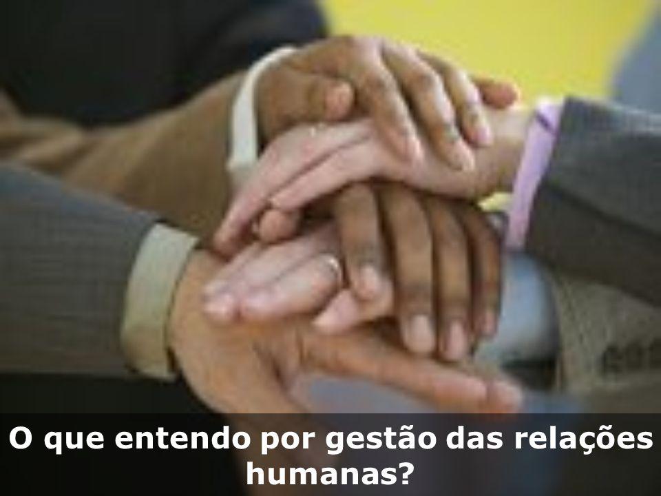 O que entendo por gestão das relações humanas