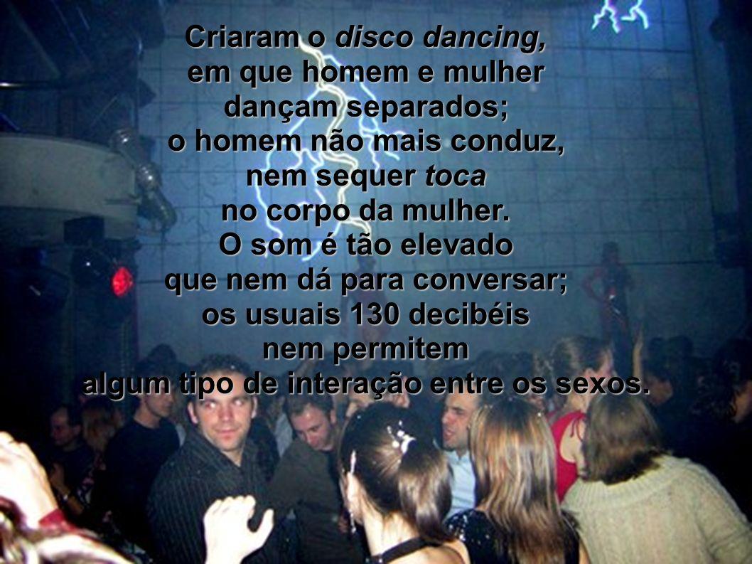Criaram o disco dancing, em que homem e mulher dançam separados;