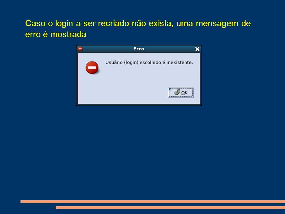 Caso o login a ser recriado não exista, uma mensagem de erro é mostrada