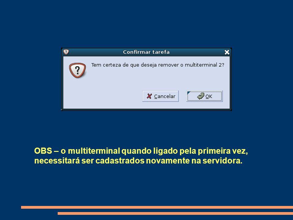 OBS – o multiterminal quando ligado pela primeira vez, necessitará ser cadastrados novamente na servidora.