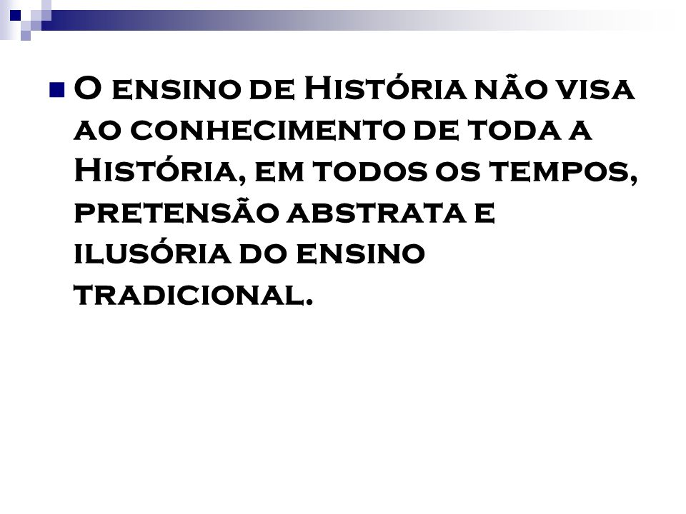 O ensino de História não visa ao conhecimento de toda a História, em todos os tempos, pretensão abstrata e ilusória do ensino tradicional.