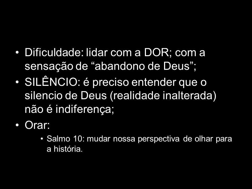 Dificuldade: lidar com a DOR; com a sensação de abandono de Deus ;