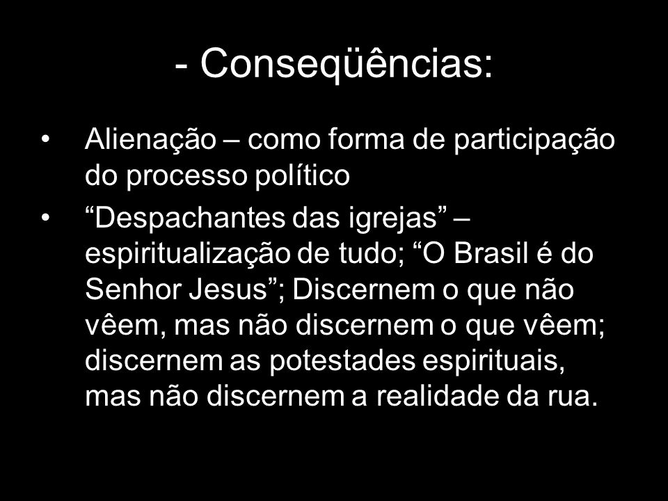 - Conseqüências: Alienação – como forma de participação do processo político.