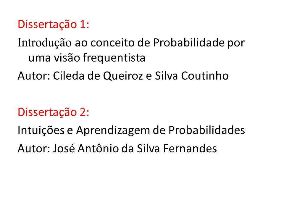 Dissertação 1: Introdução ao conceito de Probabilidade por uma visão frequentista Autor: Cileda de Queiroz e Silva Coutinho Dissertação 2: Intuições e Aprendizagem de Probabilidades Autor: José Antônio da Silva Fernandes