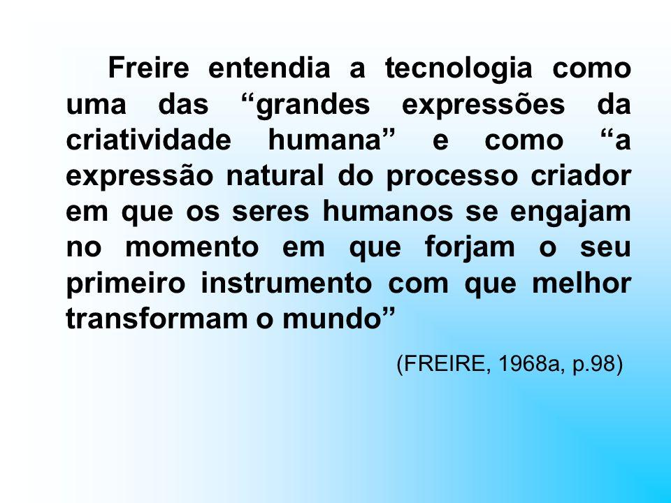 Freire entendia a tecnologia como uma das grandes expressões da criatividade humana e como a expressão natural do processo criador em que os seres humanos se engajam no momento em que forjam o seu primeiro instrumento com que melhor transformam o mundo