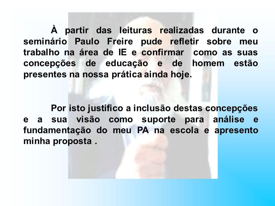 À partir das leituras realizadas durante o seminário Paulo Freire pude refletir sobre meu trabalho na área de IE e confirmar como as suas concepções de educação e de homem estão presentes na nossa prática ainda hoje.