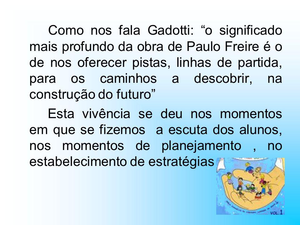 Como nos fala Gadotti: o significado mais profundo da obra de Paulo Freire é o de nos oferecer pistas, linhas de partida, para os caminhos a descobrir, na construção do futuro