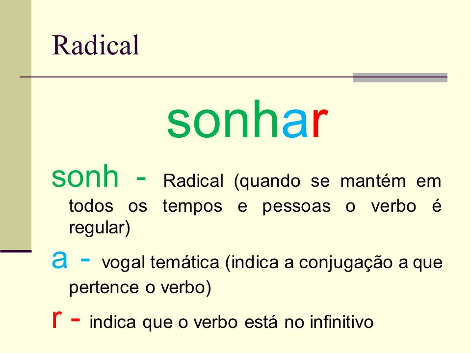 Radical sonhar. sonh - Radical (quando se mantém em todos os tempos e pessoas o verbo é regular)