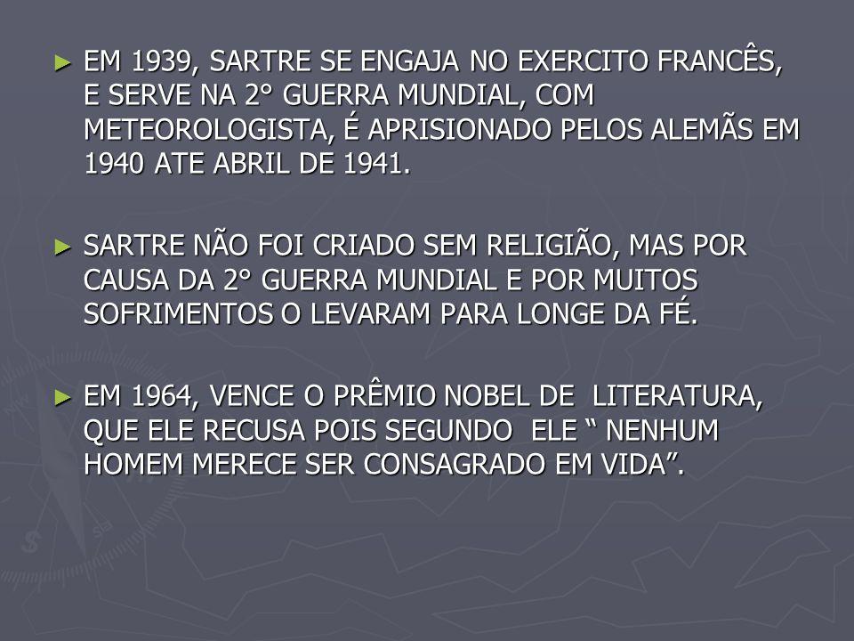 EM 1939, SARTRE SE ENGAJA NO EXERCITO FRANCÊS, E SERVE NA 2° GUERRA MUNDIAL, COM METEOROLOGISTA, É APRISIONADO PELOS ALEMÃS EM 1940 ATE ABRIL DE 1941.