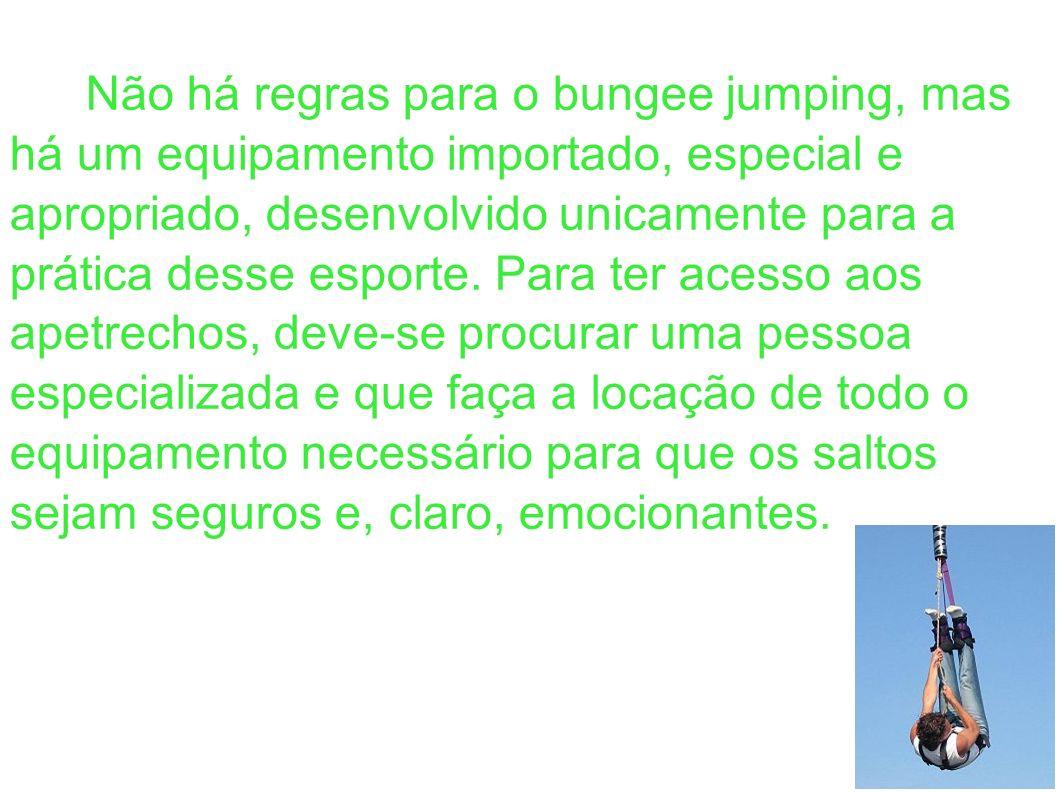 Não há regras para o bungee jumping, mas há um equipamento importado, especial e apropriado, desenvolvido unicamente para a prática desse esporte.