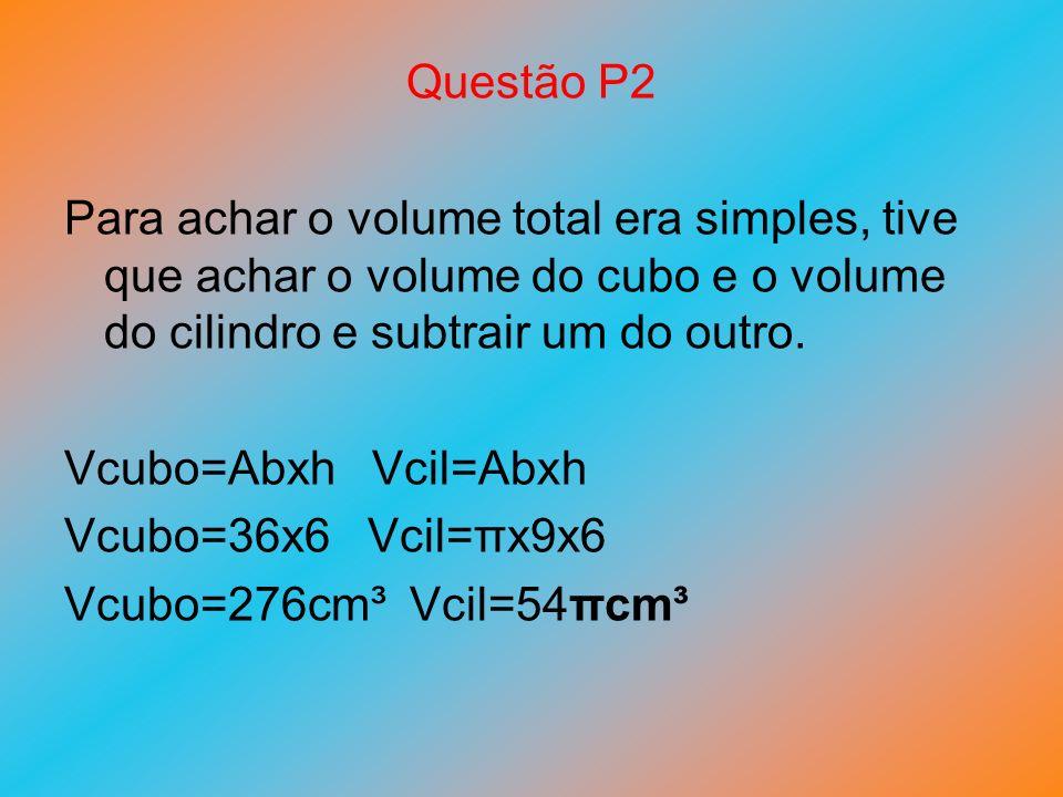 Questão P2 Para achar o volume total era simples, tive que achar o volume do cubo e o volume do cilindro e subtrair um do outro.