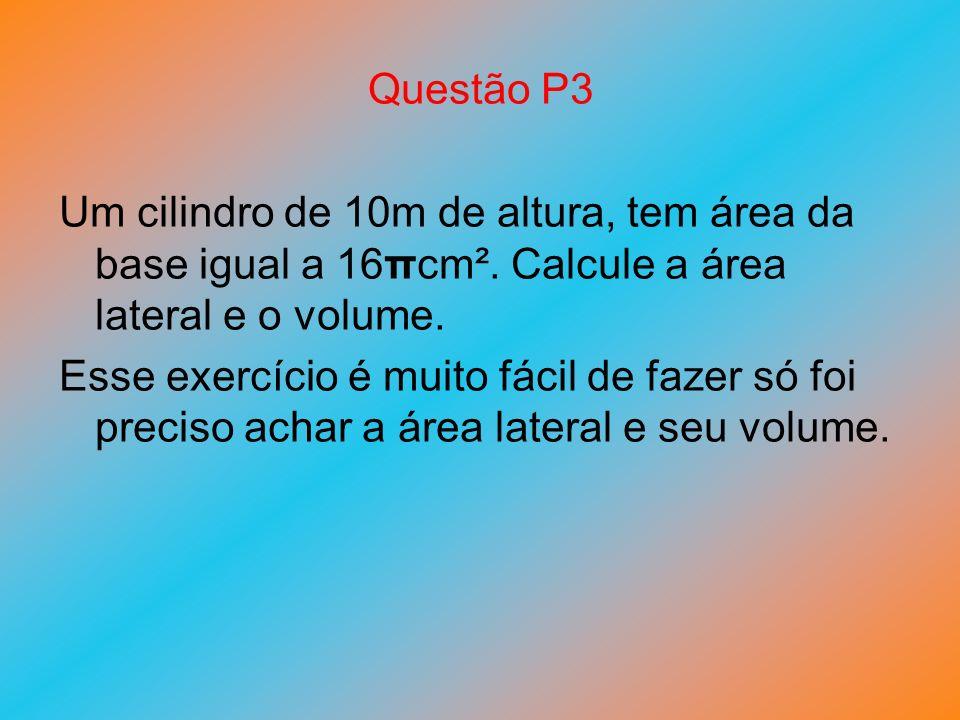 Questão P3 Um cilindro de 10m de altura, tem área da base igual a 16πcm². Calcule a área lateral e o volume.