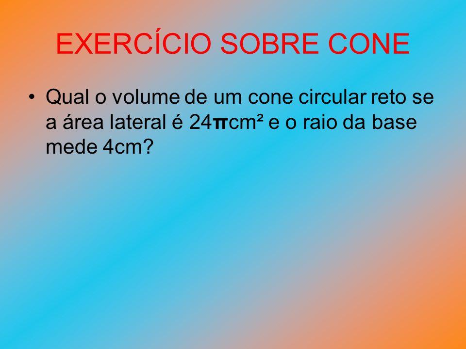 EXERCÍCIO SOBRE CONE Qual o volume de um cone circular reto se a área lateral é 24πcm² e o raio da base mede 4cm