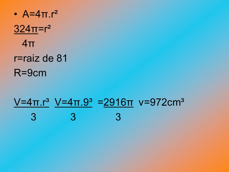 A=4π.r² 324π=r². 4π. r=raiz de 81. R=9cm. V=4π.r³ V=4π.9³ =2916π v=972cm³.