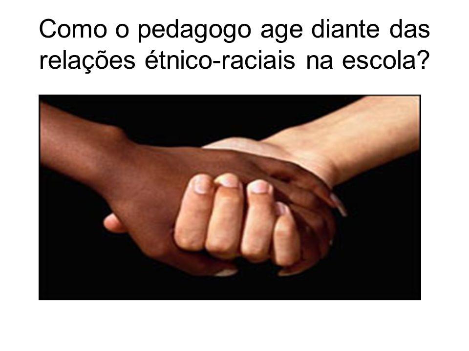 Como o pedagogo age diante das relações étnico-raciais na escola