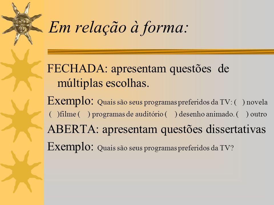 Em relação à forma:FECHADA: apresentam questões de múltiplas escolhas. Exemplo: Quais são seus programas preferidos da TV: ( ) novela.