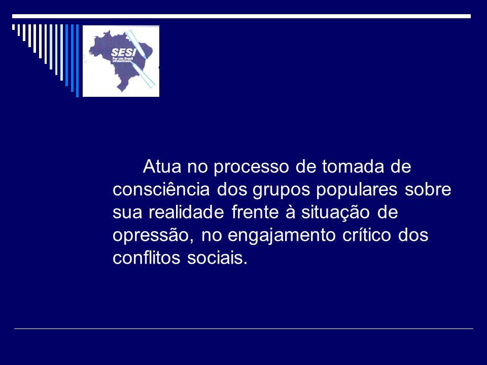 Atua no processo de tomada de consciência dos grupos populares sobre sua realidade frente à situação de opressão, no engajamento crítico dos conflitos sociais.