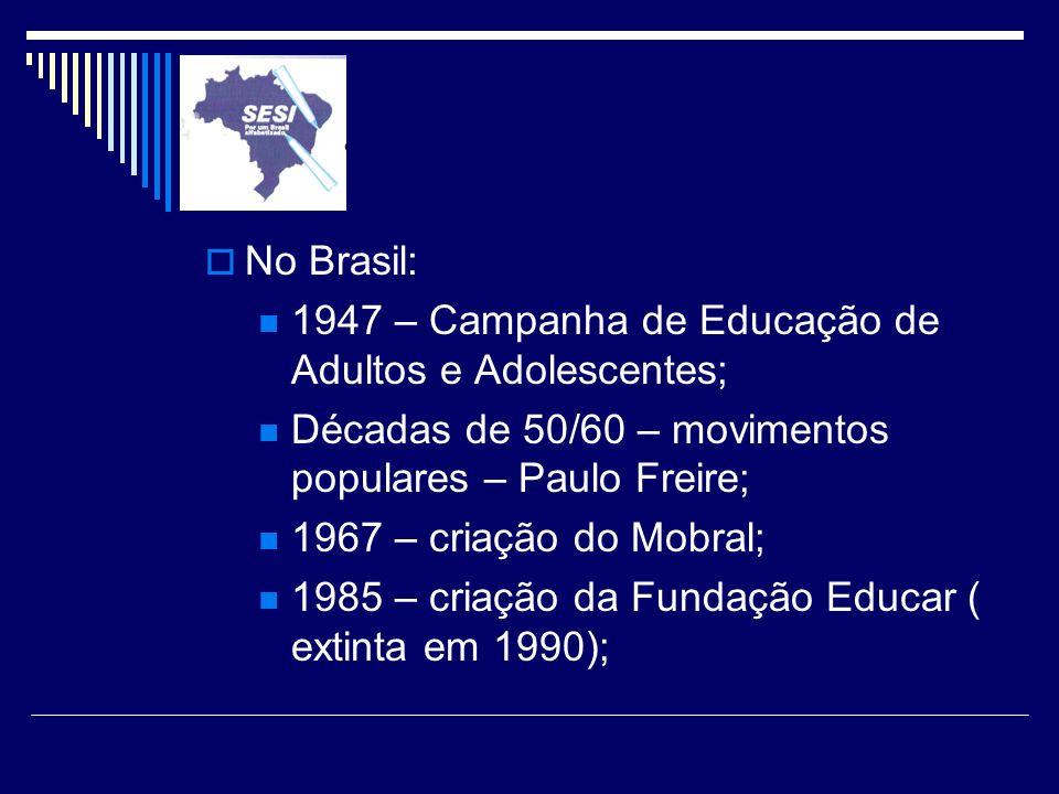 No Brasil: 1947 – Campanha de Educação de Adultos e Adolescentes; Décadas de 50/60 – movimentos populares – Paulo Freire;