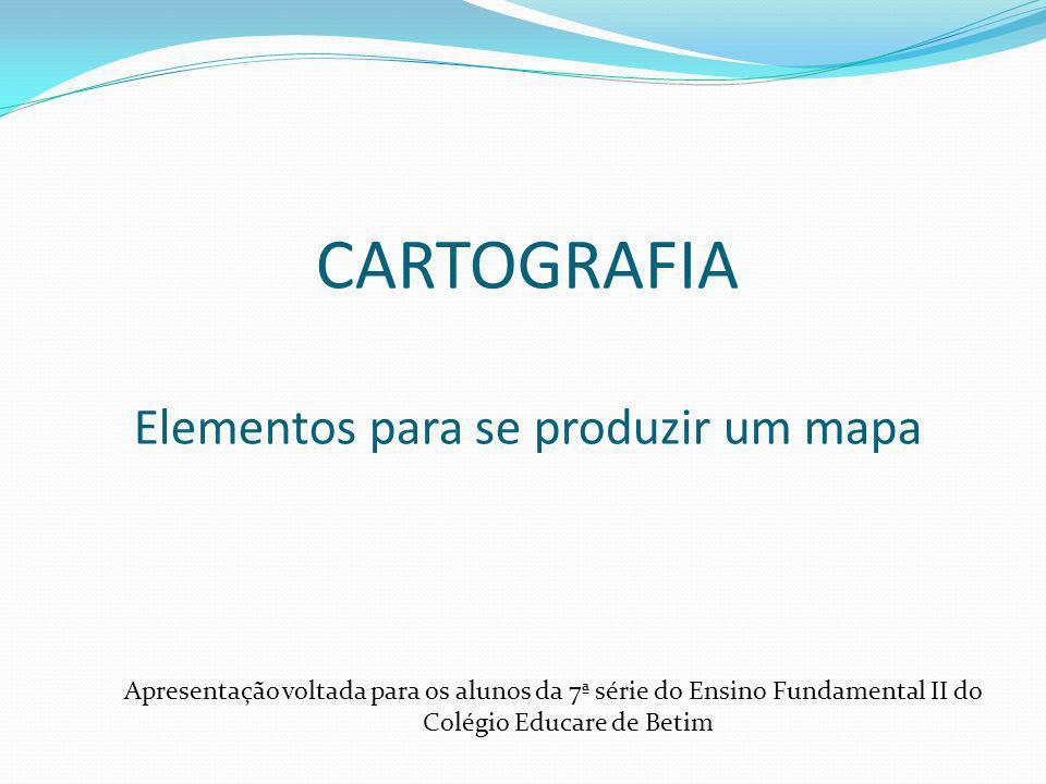 CARTOGRAFIA Elementos para se produzir um mapa