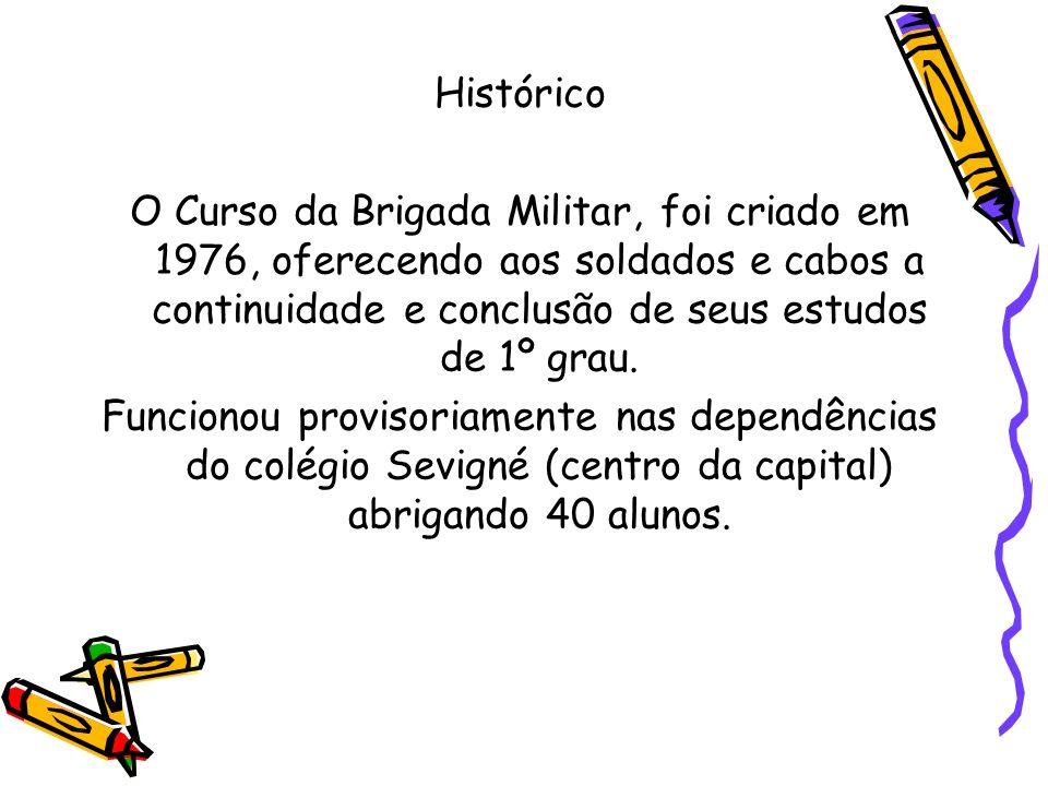 Histórico O Curso da Brigada Militar, foi criado em 1976, oferecendo aos soldados e cabos a continuidade e conclusão de seus estudos de 1º grau.
