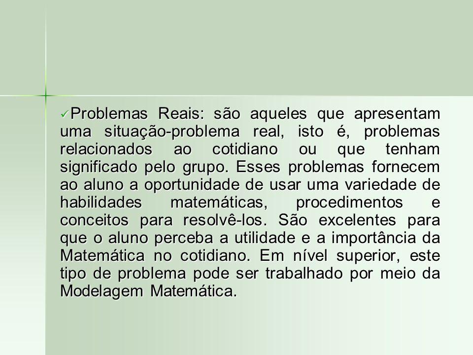 Problemas Reais: são aqueles que apresentam uma situação-problema real, isto é, problemas relacionados ao cotidiano ou que tenham significado pelo grupo.