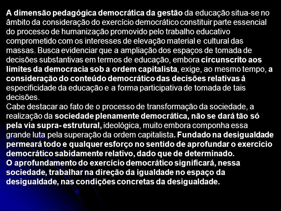 A dimensão pedagógica democrática da gestão da educação situa-se no âmbito da consideração do exercício democrático constituir parte essencial do processo de humanização promovido pelo trabalho educativo comprometido com os interesses de elevação material e cultural das massas. Busca evidenciar que a ampliação dos espaços de tomada de decisões substantivas em termos de educação, embora circunscrito aos limites da democracia sob a ordem capitalista, exige, ao mesmo tempo, a consideração do conteúdo democrático das decisões relativas á especificidade da educação e a forma participativa de tomada de tais decisões.