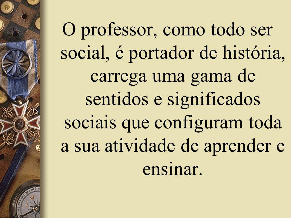 O professor, como todo ser social, é portador de história, carrega uma gama de sentidos e significados sociais que configuram toda a sua atividade de aprender e ensinar.