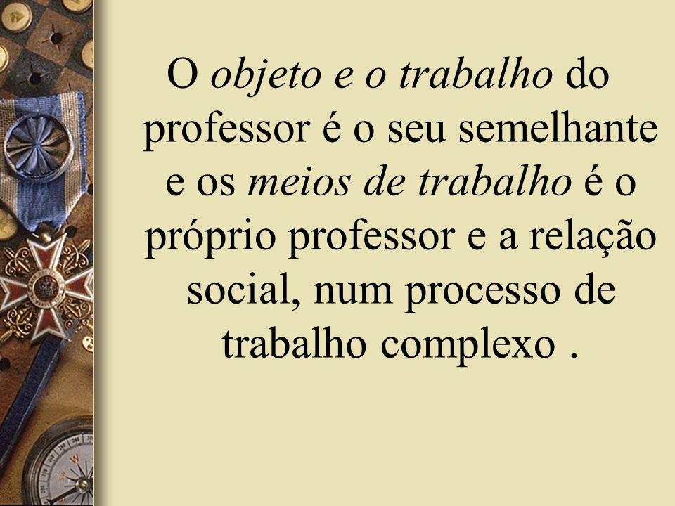 O objeto e o trabalho do professor é o seu semelhante e os meios de trabalho é o próprio professor e a relação social, num processo de trabalho complexo .