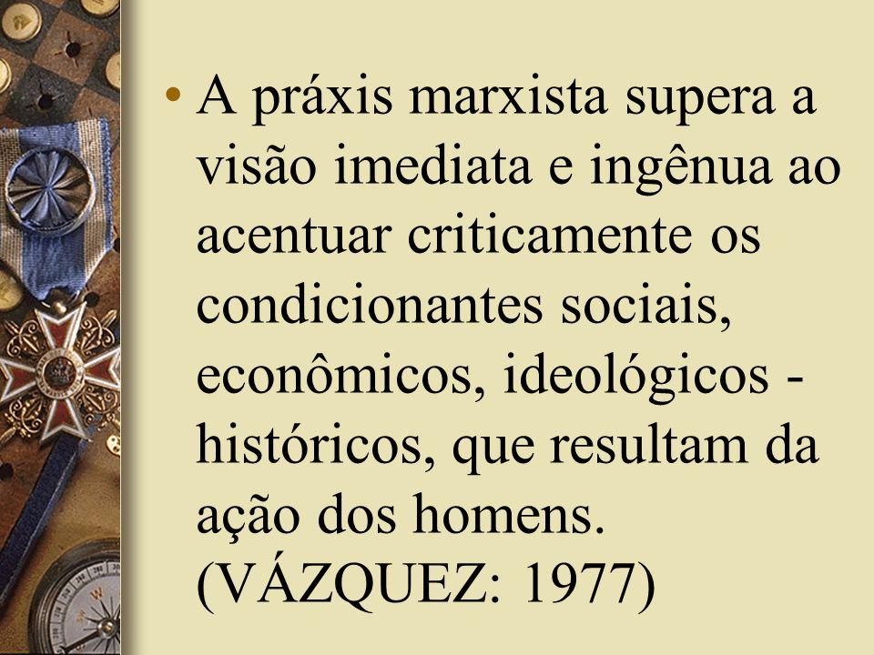 A práxis marxista supera a visão imediata e ingênua ao acentuar criticamente os condicionantes sociais, econômicos, ideológicos - históricos, que resultam da ação dos homens.