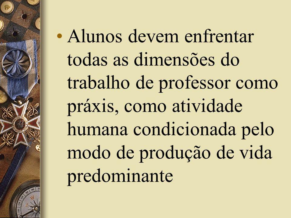Alunos devem enfrentar todas as dimensões do trabalho de professor como práxis, como atividade humana condicionada pelo modo de produção de vida predominante