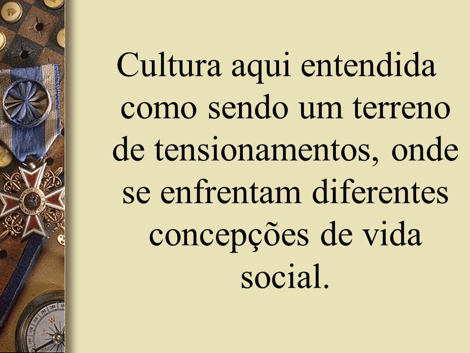 Cultura aqui entendida como sendo um terreno de tensionamentos, onde se enfrentam diferentes concepções de vida social.