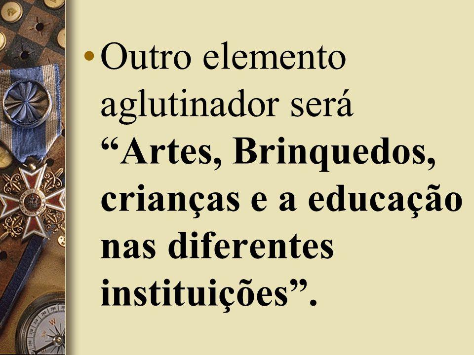 Outro elemento aglutinador será Artes, Brinquedos, crianças e a educação nas diferentes instituições .