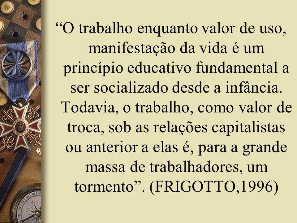 O trabalho enquanto valor de uso, manifestação da vida é um princípio educativo fundamental a ser socializado desde a infância.