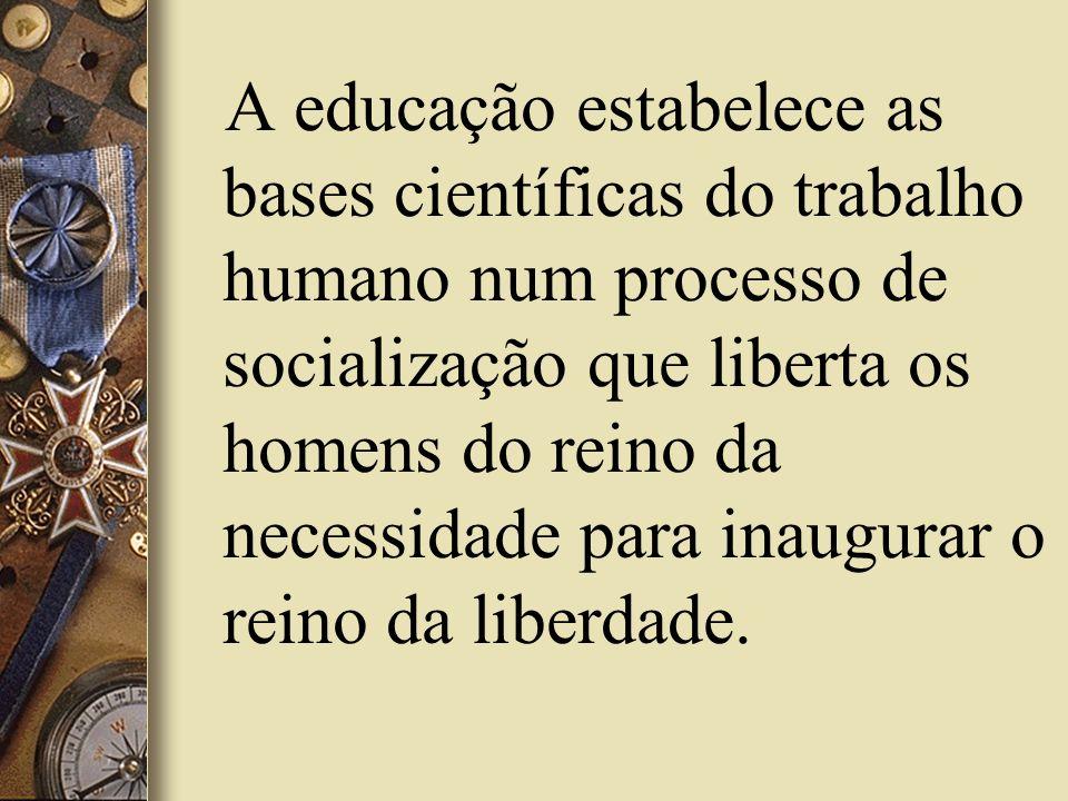 A educação estabelece as bases científicas do trabalho humano num processo de socialização que liberta os homens do reino da necessidade para inaugurar o reino da liberdade.