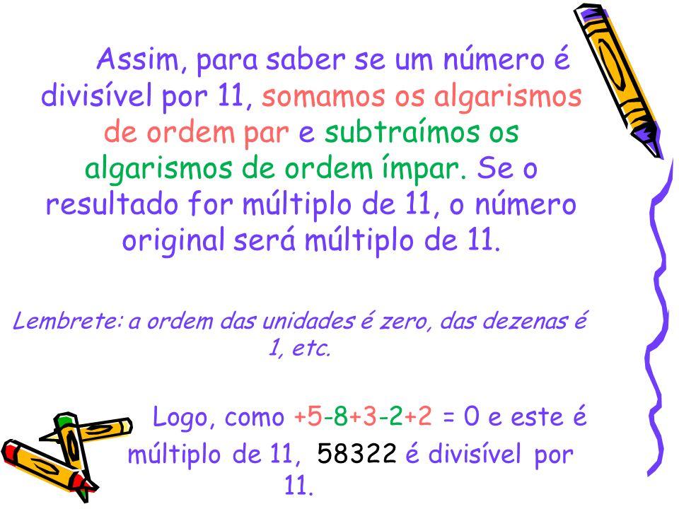 Assim, para saber se um número é divisível por 11, somamos os algarismos de ordem par e subtraímos os algarismos de ordem ímpar. Se o resultado for múltiplo de 11, o número original será múltiplo de 11.