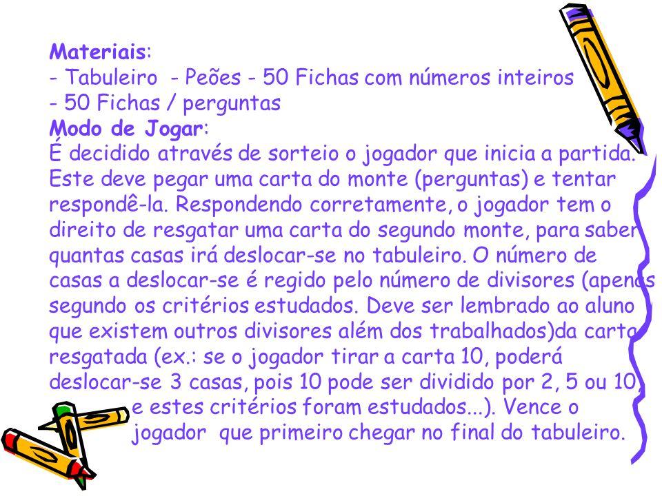 Materiais: - Tabuleiro - Peões - 50 Fichas com números inteiros - 50 Fichas / perguntas Modo de Jogar: É decidido através de sorteio o jogador que inicia a partida.