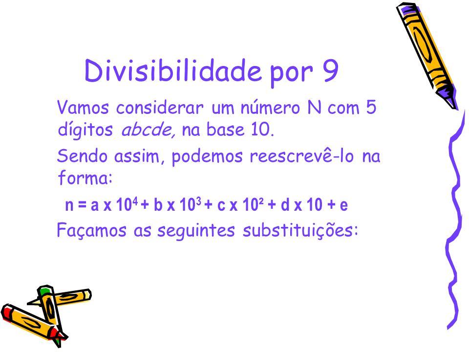 Divisibilidade por 9 Vamos considerar um número N com 5 dígitos abcde, na base 10. Sendo assim, podemos reescrevê-lo na forma: