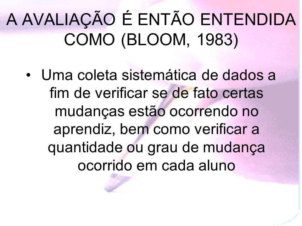A AVALIAÇÃO É ENTÃO ENTENDIDA COMO (BLOOM, 1983)