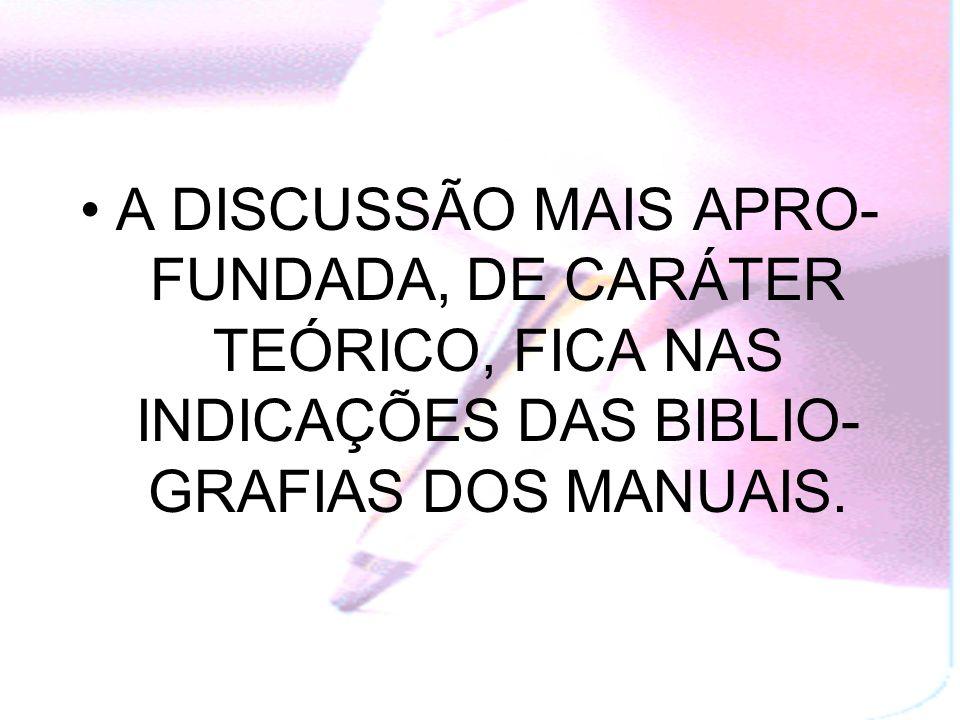 A DISCUSSÃO MAIS APRO-FUNDADA, DE CARÁTER TEÓRICO, FICA NAS INDICAÇÕES DAS BIBLIO-GRAFIAS DOS MANUAIS.