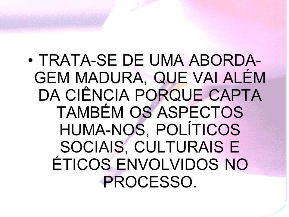 TRATA-SE DE UMA ABORDA-GEM MADURA, QUE VAI ALÉM DA CIÊNCIA PORQUE CAPTA TAMBÉM OS ASPECTOS HUMA-NOS, POLÍTICOS SOCIAIS, CULTURAIS E ÉTICOS ENVOLVIDOS NO PROCESSO.