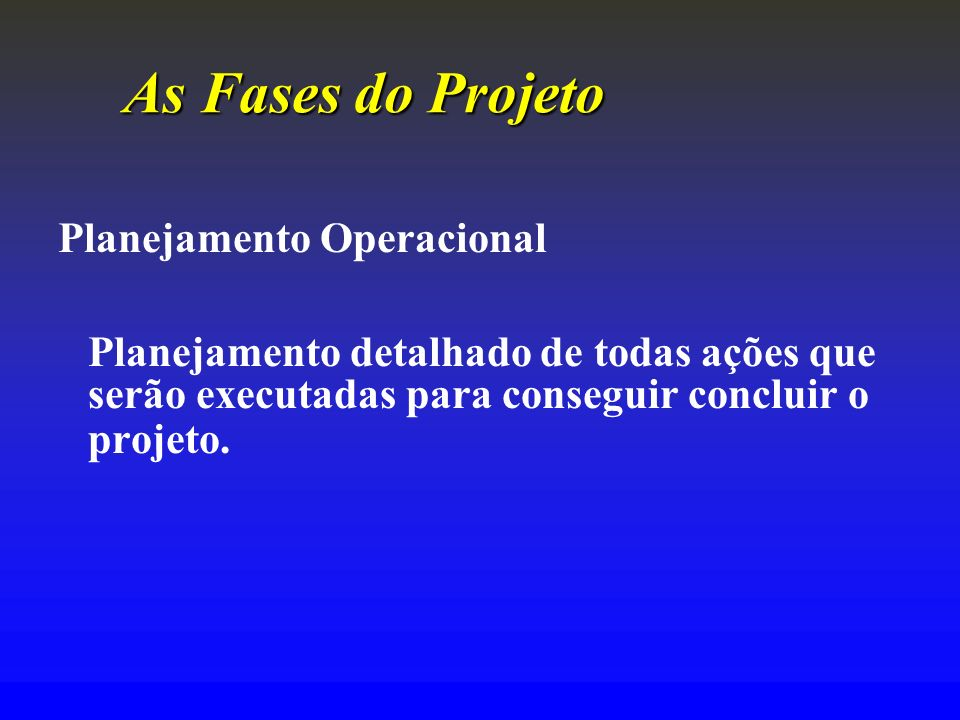 As Fases do Projeto Planejamento Operacional. Planejamento detalhado de todas ações que serão executadas para conseguir concluir o projeto.