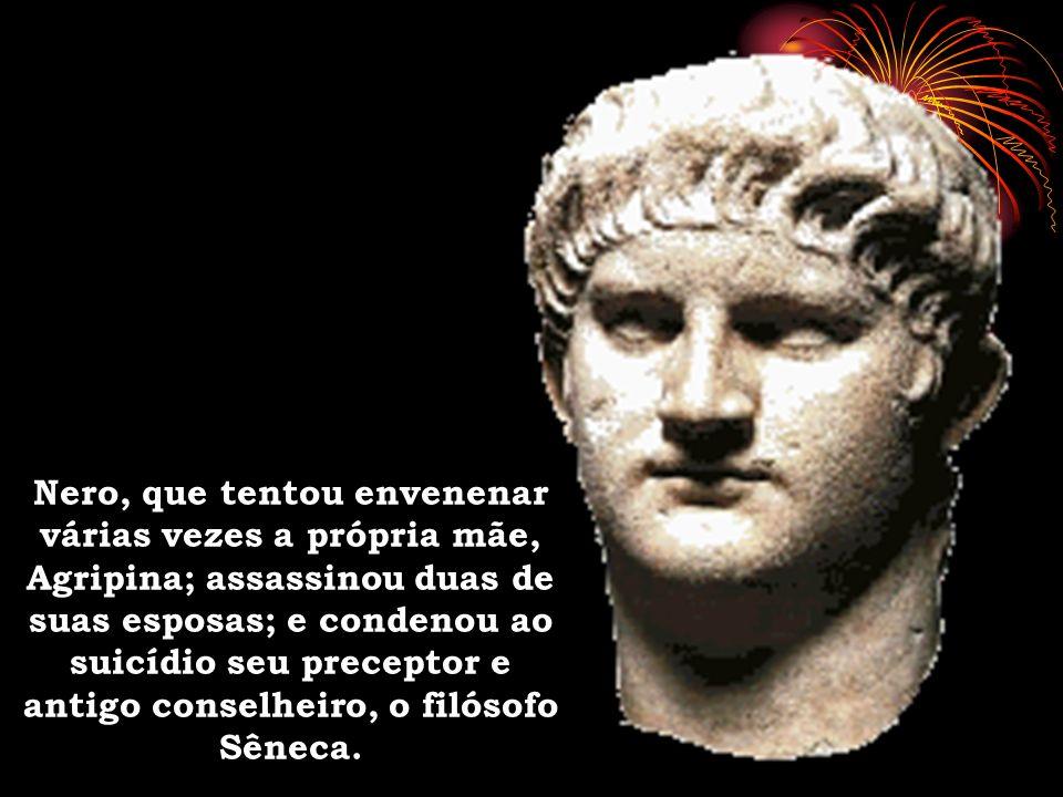Nero, que tentou envenenar várias vezes a própria mãe, Agripina; assassinou duas de suas esposas; e condenou ao suicídio seu preceptor e antigo conselheiro, o filósofo Sêneca.