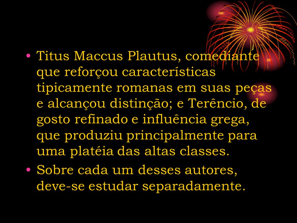 Titus Maccus Plautus, comediante que reforçou características tipicamente romanas em suas peças e alcançou distinção; e Terêncio, de gosto refinado e influência grega, que produziu principalmente para uma platéia das altas classes.