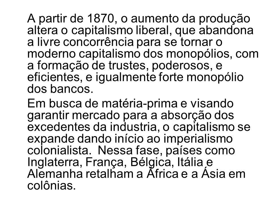 A partir de 1870, o aumento da produção altera o capitalismo liberal, que abandona a livre concorrência para se tornar o moderno capitalismo dos monopólios, com a formação de trustes, poderosos, e eficientes, e igualmente forte monopólio dos bancos.