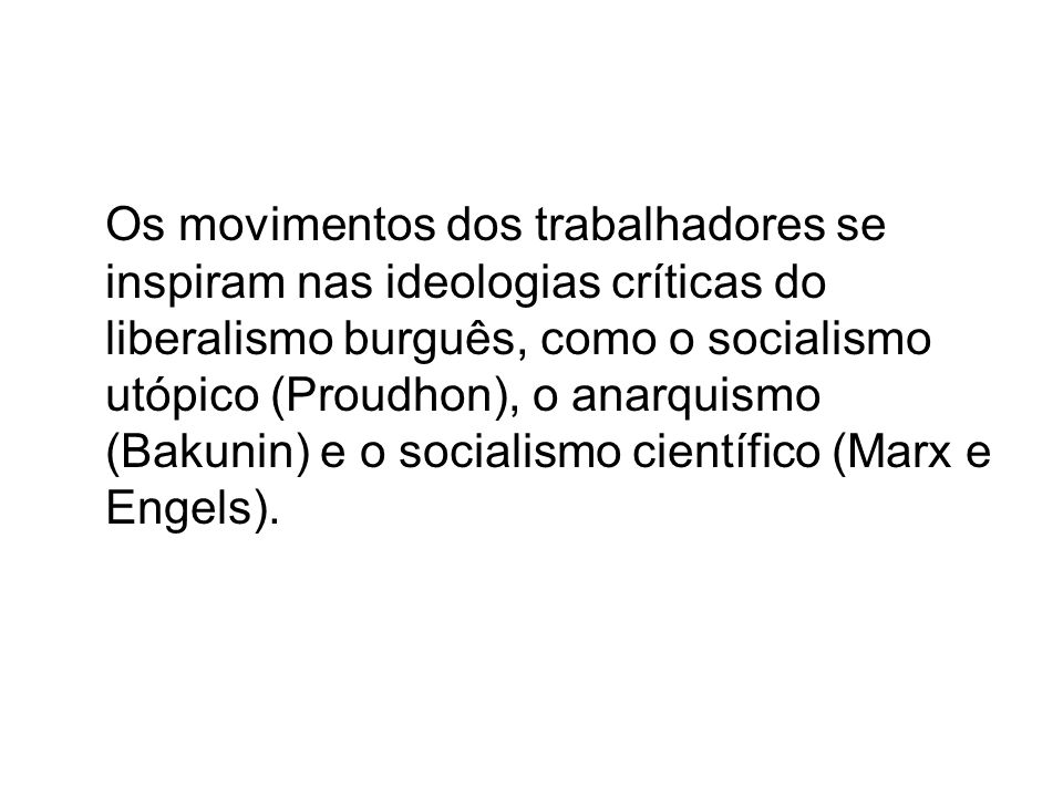 Os movimentos dos trabalhadores se inspiram nas ideologias críticas do liberalismo burguês, como o socialismo utópico (Proudhon), o anarquismo (Bakunin) e o socialismo científico (Marx e Engels).
