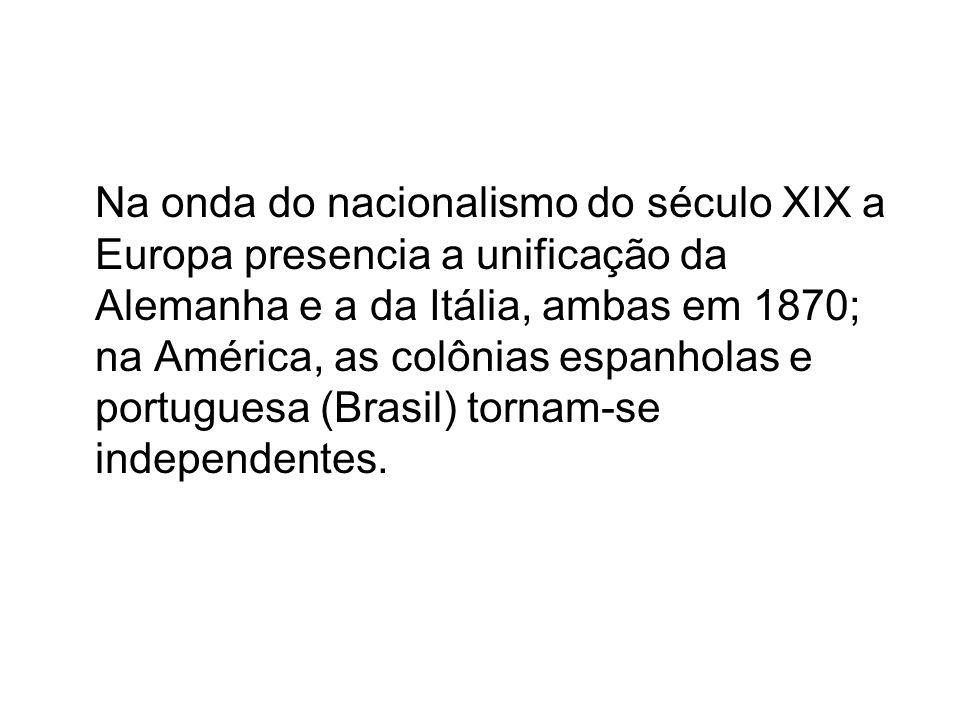 Na onda do nacionalismo do século XIX a Europa presencia a unificação da Alemanha e a da Itália, ambas em 1870; na América, as colônias espanholas e portuguesa (Brasil) tornam-se independentes.